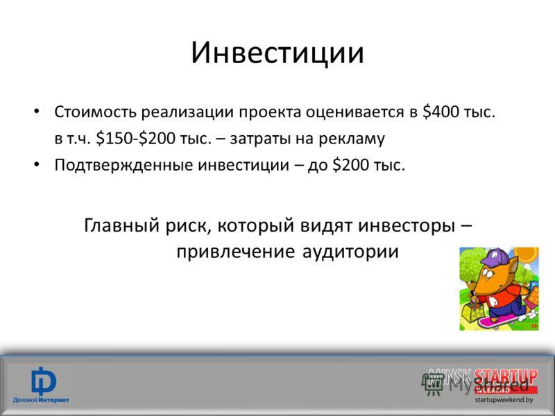 Инвестиции Стоимость реализации проекта оценивается в $400 тыс. в т.ч. $150-$200 тыс. – затраты на рекламу Подтвержденные инвестиции – до $200 тыс. Главный риск, который видят инвесторы – привлечение аудитории
