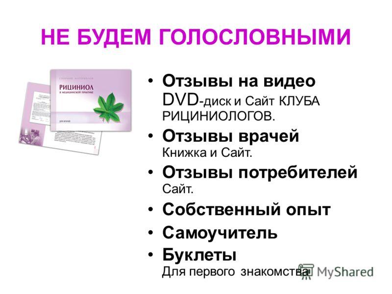 НЕ БУДЕМ ГОЛОСЛОВНЫМИ Отзывы на видео DVD -диск и Сайт КЛУБА РИЦИНИОЛОГОВ. Отзывы врачей Книжка и Сайт. Отзывы потребителей Сайт. Собственный опыт Самоучитель Буклеты Для первого знакомства