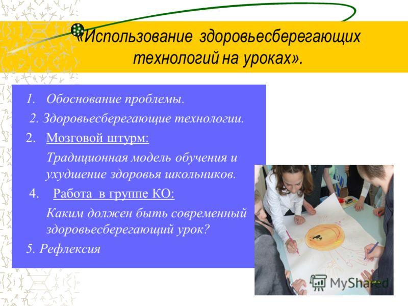 «Использование здоровьесберегающих технологий на уроках». 1.Обоснование проблемы. 2. Здоровьесберегающие технологии. 2.Мозговой штурм: Традиционная модель обучения и ухудшение здоровья школьников. 4. Работа в группе КО: Каким должен быть современный
