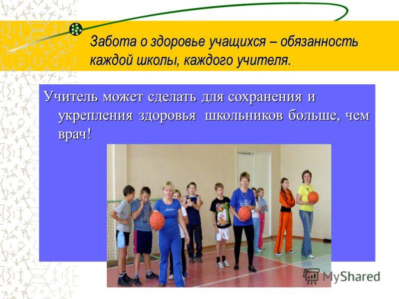 Учитель может сделать для сохранения и укрепления здоровья школьников больше, чем врач! Забота о здоровье учащихся – обязанность каждой школы, каждого учителя.