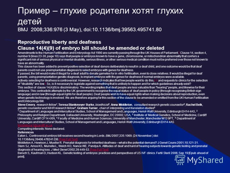 Пример – глухие родители хотят глухих детей BMJ 2008;336:976 (3 May), doi:10.1136/bmj.39563.495741.80 Reproductive liberty and deafness Clause 14(4)(9) of embryo bill should be amended or deleted Amendments to the Human Fertilisation and Embryology A