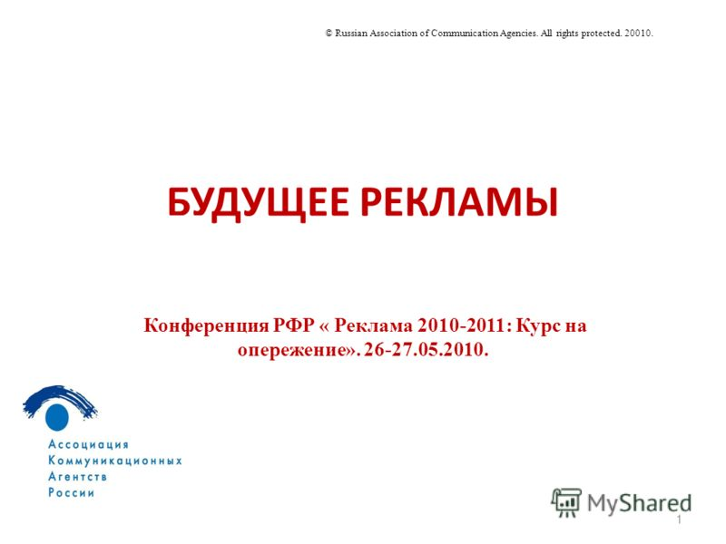 БУДУЩЕЕ РЕКЛАМЫ 1 © Russian Association of Communication Agencies. All rights protected. 20010. Конференция РФР « Реклама 2010-2011: Курс на опережение». 26-27.05.2010.