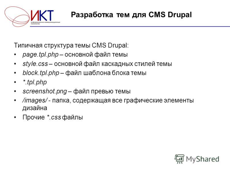 Разработка тем для CMS Drupal Типичная структура темы CMS Drupal: page.tpl.php – основной файл темы style.css – основной файл каскадных стилей темы block.tpl.php – файл шаблона блока темы *.tpl.php screenshot.png – файл превью темы /images/ - папка,