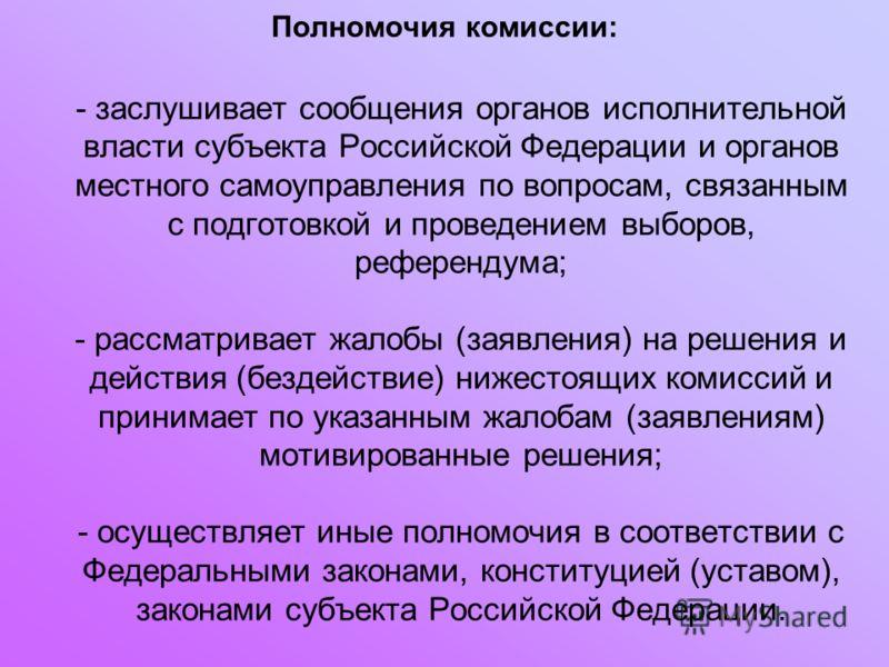 Полномочия комиссии: - заслушивает сообщения органов исполнительной власти субъекта Российской Федерации и органов местного самоуправления по вопросам, связанным с подготовкой и проведением выборов, референдума; - рассматривает жалобы (заявления) на