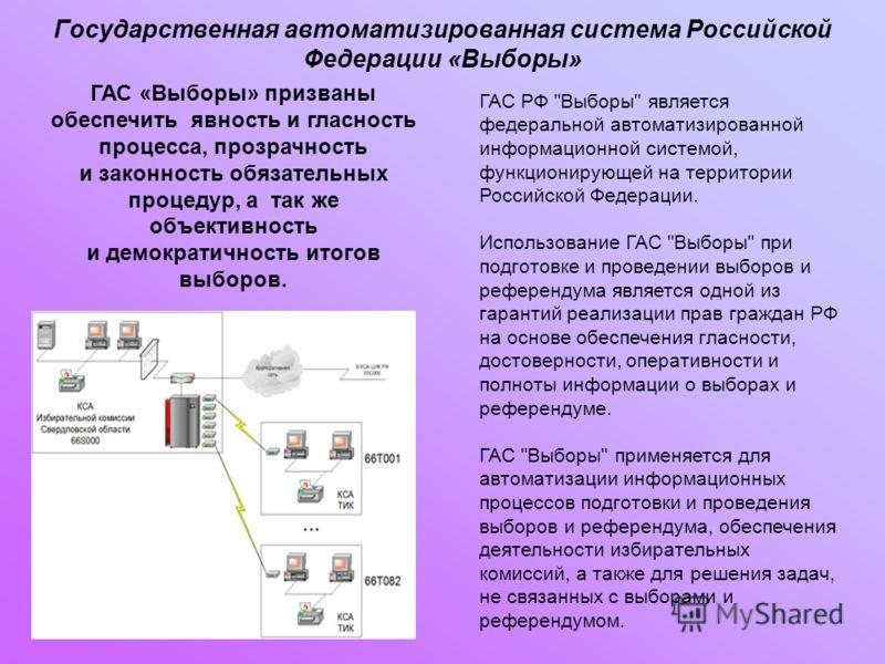 Государственная автоматизированная система Российской Федерации «Выборы» ГАС «Выборы» призваны обеспечить явность и гласность процесса, прозрачность и законность обязательных процедур, а так же объективность и демократичность итогов выборов. ГАС РФ