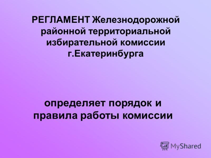 РЕГЛАМЕНТ Железнодорожной районной территориальной избирательной комиссии г.Екатеринбурга определяет порядок и правила работы комиссии
