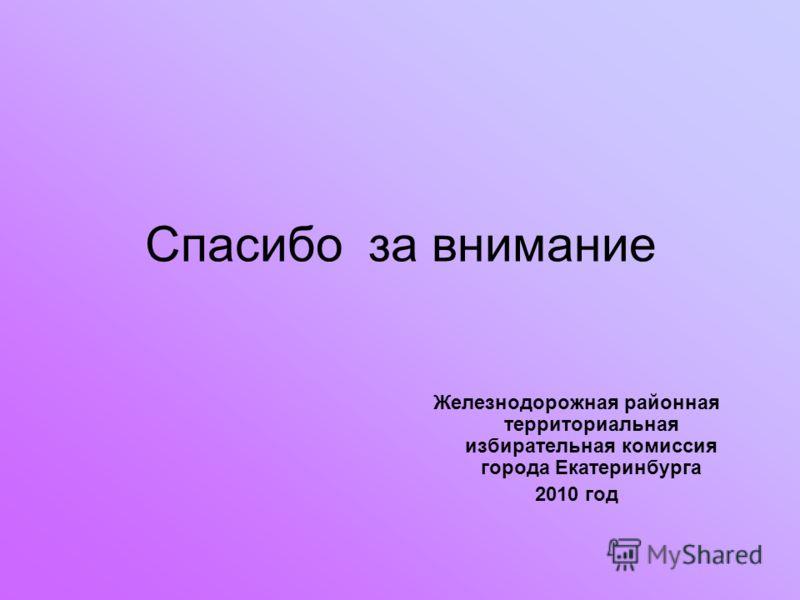 Спасибо за внимание Железнодорожная районная территориальная избирательная комиссия города Екатеринбурга 2010 год