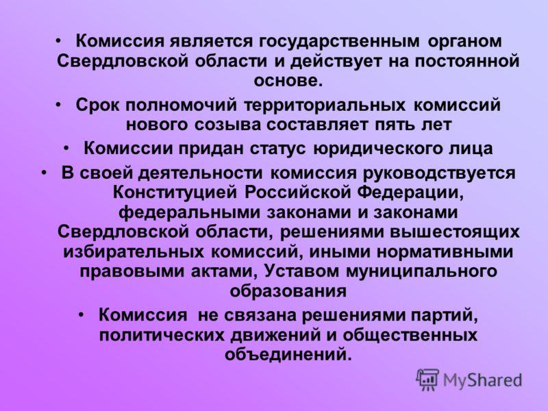 Комиссия является государственным органом Свердловской области и действует на постоянной основе. Срок полномочий территориальных комиссий нового созыва составляет пять лет Комиссии придан статус юридического лица В своей деятельности комиссия руковод