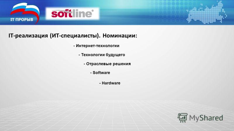 IT ПРОРЫВ IT-реализация (ИТ-специалисты). Номинации: - Интернет-технологии - Технологии будущего - Отраслевые решения - Software - Hardware