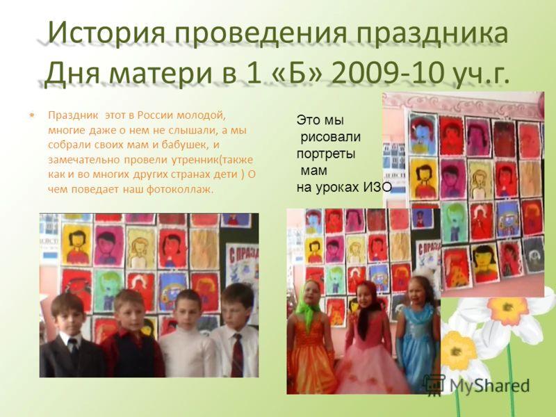 История проведения праздника Дня матери в 1 «Б» 2009-10 уч.г. Праздник этот в России молодой, многие даже о нем не слышали, а мы собрали своих мам и бабушек, и замечательно провели утренник(также как и во многих других странах дети ) О чем поведает н