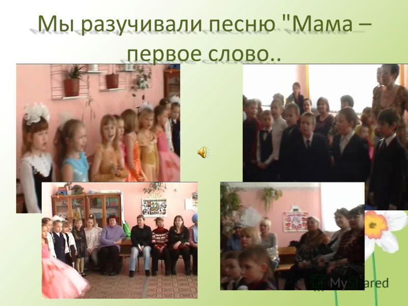 Мы разучивали песню Мама – первое слово..