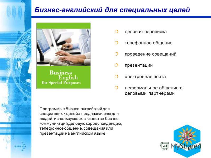 деловая переписка телефонное общение проведение совещаний презентации электронная почта неформальное общение с деловыми партнёрами Бизнес-английский для специальных целей Программы «Бизнес-английский для специальных целей» предназначены для людей, ис