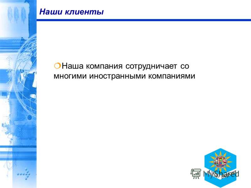 Наши клиенты Наша компания сотрудничает со многими иностранными компаниями