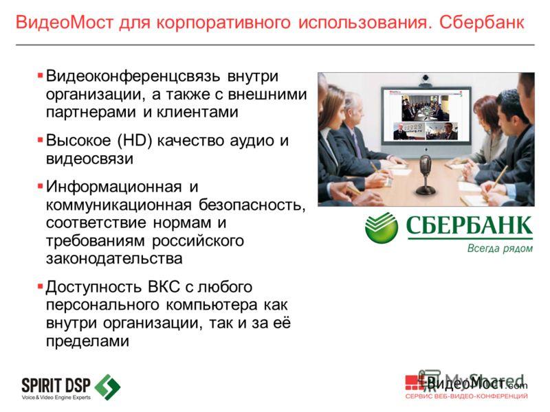 ВидеоМост для корпоративного использования. Сбербанк Видеоконференцсвязь внутри организации, а также с внешними партнерами и клиентами Высокое (HD) качество аудио и видеосвязи Информационная и коммуникационная безопасность, соответствие нормам и треб