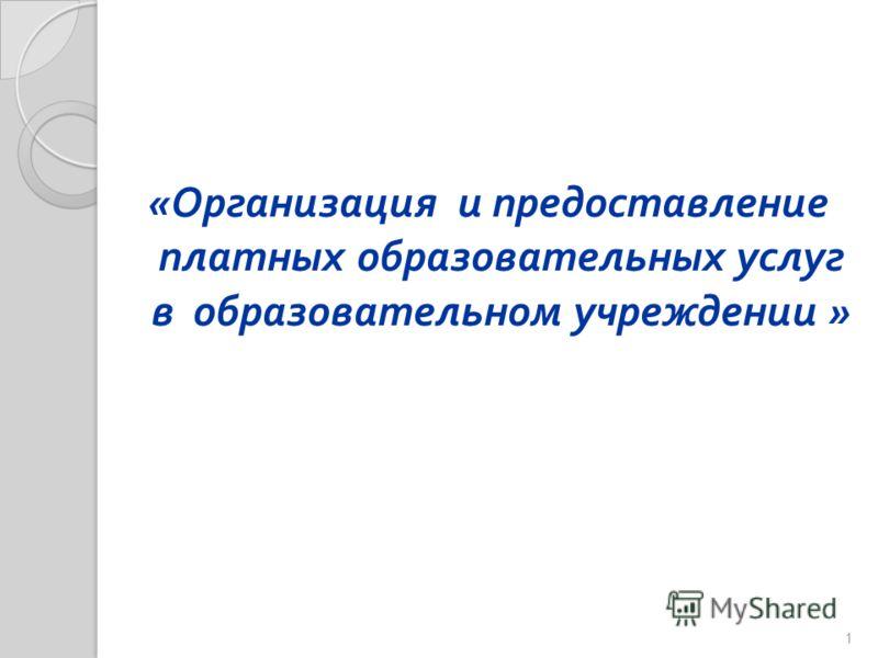 « Организация и предоставление платных образовательных услуг в образовательном учреждении » 1
