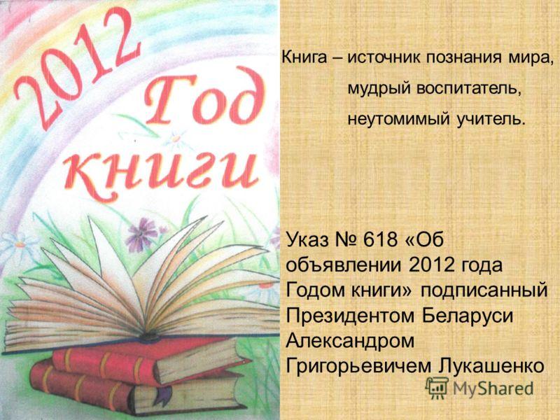 Указ 618 «Об объявлении 2012 года Годом книги» подписанный Президентом Беларуси Александром Григорьевичем Лукашенко Книга – источник познания мира, мудрый воспитатель, неутомимый учитель.