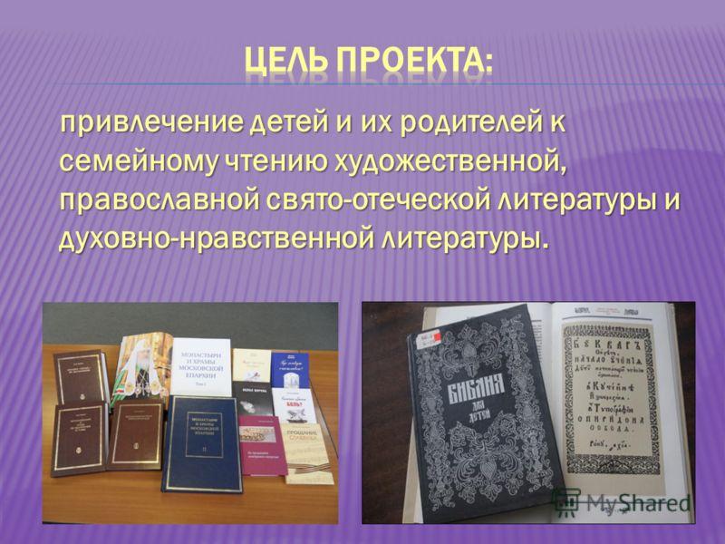 привлечение детей и их родителей к семейному чтению художественной, православной свято-отеческой литературы и духовно-нравственной литературы.