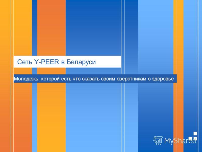 Сеть Y-PEER в Беларуси Молодежь, которой есть что сказать своим сверстникам о здоровье