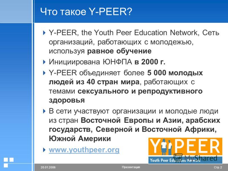 Стр. 220.01.2006 Презентация Что такое Y-PEER? Y-PEER, the Youth Peer Education Network, Сеть организаций, работающих с молодежью, используя равное обучение Инициирована ЮНФПА в 2000 г. Y-PEER объединяет более 5 000 молодых людей из 40 стран мира, ра