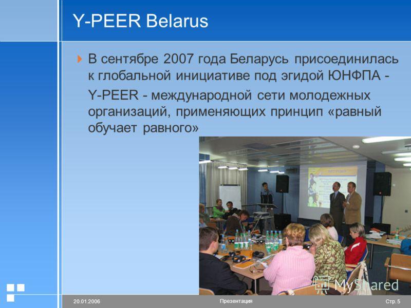 Стр. 520.01.2006 Презентация Y-PEER Belarus В сентябре 2007 года Беларусь присоединилась к глобальной инициативе под эгидой ЮНФПА - Y-PEER - международной сети молодежных организаций, применяющих принцип «равный обучает равного»