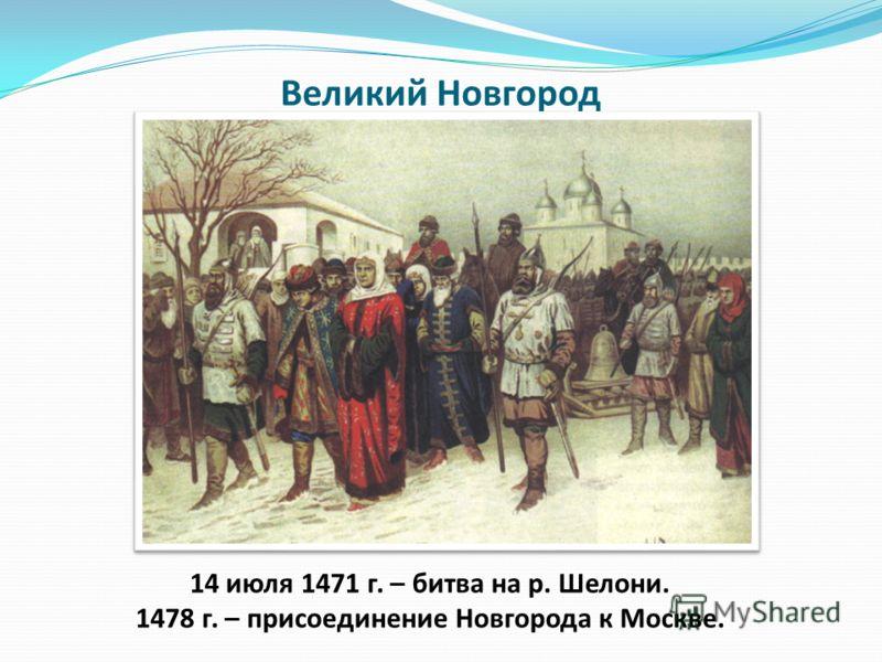Великий Новгород 14 июля 1471 г. – битва на р. Шелони. 1478 г. – присоединение Новгорода к Москве.