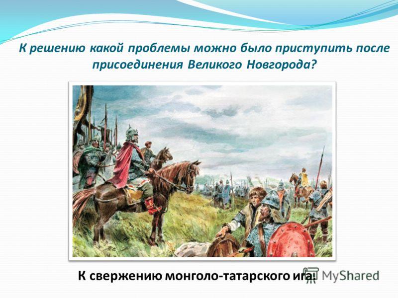 К решению какой проблемы можно было приступить после присоединения Великого Новгорода? К свержению монголо-татарского ига.