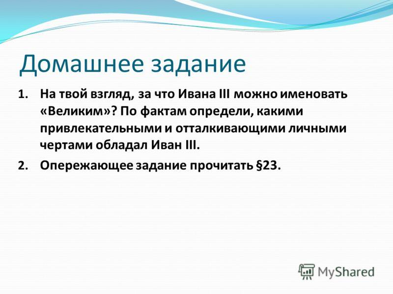 Домашнее задание 1. На твой взгляд, за что Ивана III можно именовать «Великим»? По фактам определи, какими привлекательными и отталкивающими личными чертами обладал Иван III. 2. Опережающее задание прочитать §23.