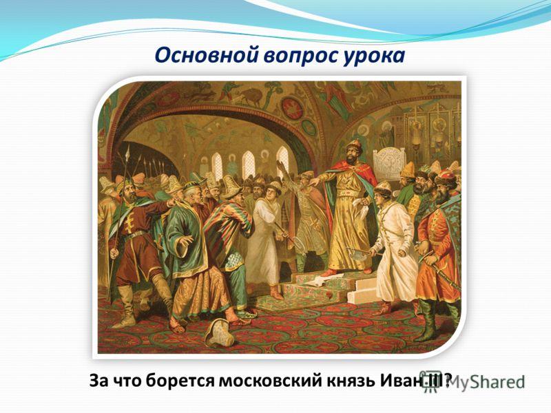 Основной вопрос урока За что борется московский князь Иван III?