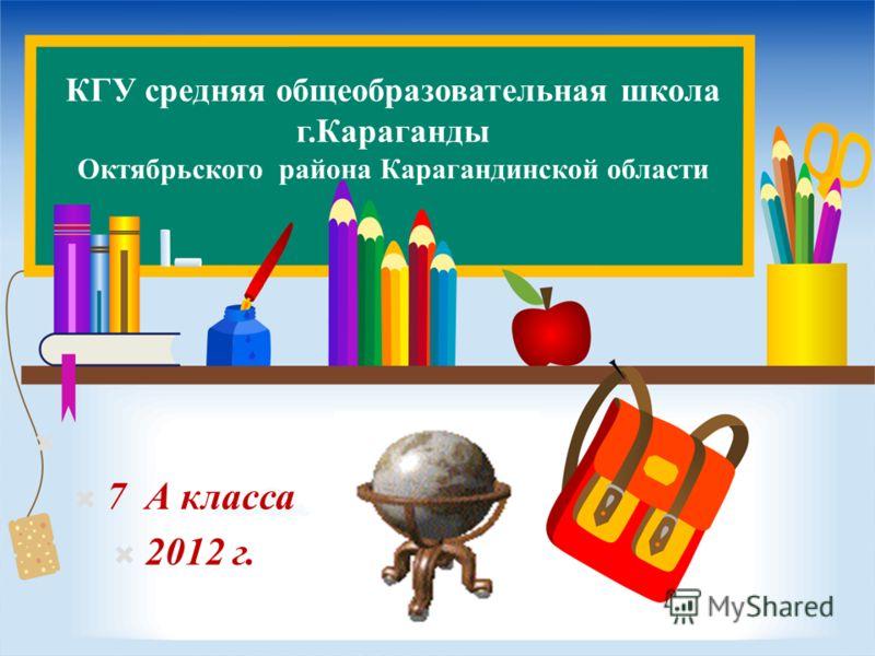 КГУ средняя общеобразовательная школа г.Караганды Октябрьского района Карагандинской области 7 А класса 2012 г.