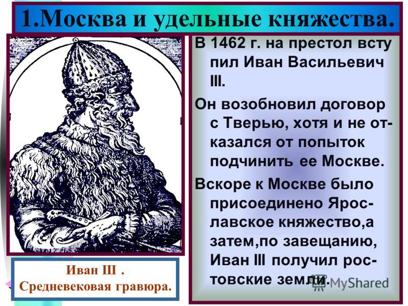 Меню В 1462 г. на престол всту пил Иван Васильевич III. Он возобновил договор с Тверью, хотя и не от- казался от попыток подчинить ее Москве. Вскоре к Москве было присоединено Ярос- лавское княжество,а затем,по завещанию, Иван III получил рос- товски