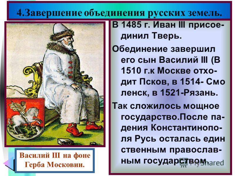 Меню В 1485 г. Иван III присое- динил Тверь. Обединение завершил его сын Василий III (В 1510 г.к Москве отхо- дит Псков, в 1514- Смо ленск, в 1521-Рязань. Так сложилось мощное государство.После па- дения Константинопо- ля Русь осталась един ственным