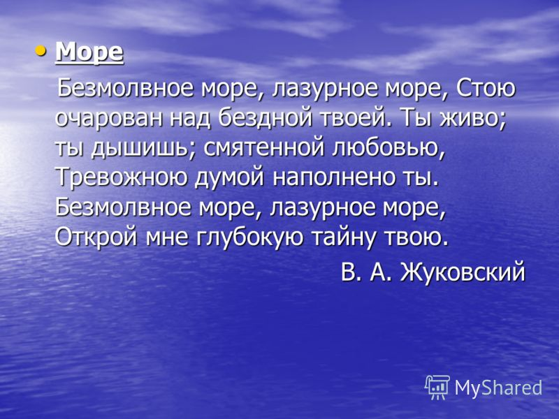Море Море Безмолвное море, лазурное море, Стою очарован над бездной твоей. Ты живо; ты дышишь; смятенной любовью, Тревожною думой наполнено ты. Безмолвное море, лазурное море, Открой мне глубокую тайну твою. Безмолвное море, лазурное море, Стою очаро