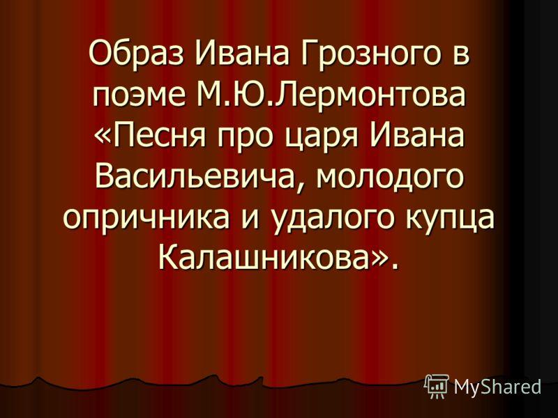 Образ Ивана Грозного в поэме М.Ю.Лермонтова «Песня про царя Ивана Васильевича, молодого опричника и удалого купца Калашникова».