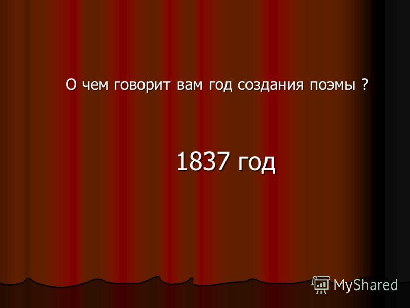 О чем говорит вам год создания поэмы ? 1837 год