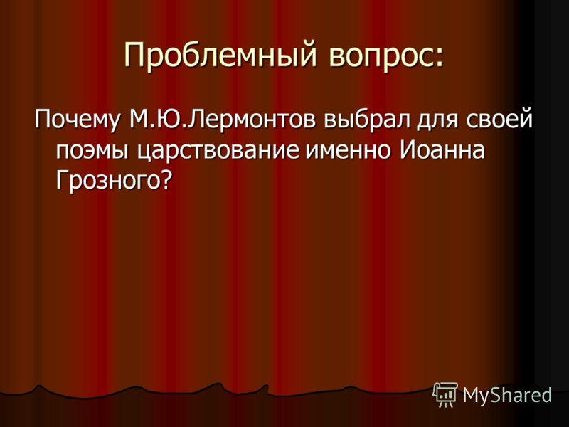 Проблемный вопрос: Почему М.Ю.Лермонтов выбрал для своей поэмы царствование именно Иоанна Грозного?