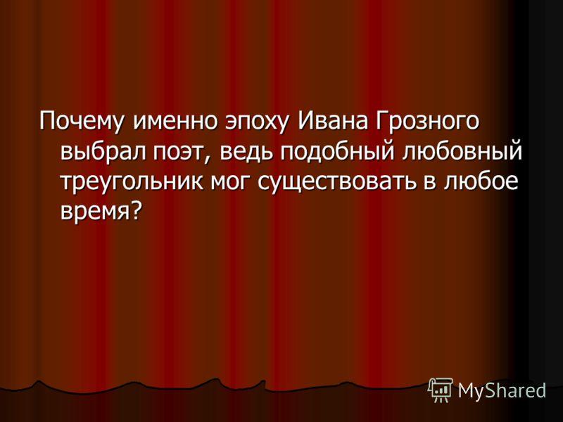 Почему именно эпоху Ивана Грозного выбрал поэт, ведь подобный любовный треугольник мог существовать в любое время?