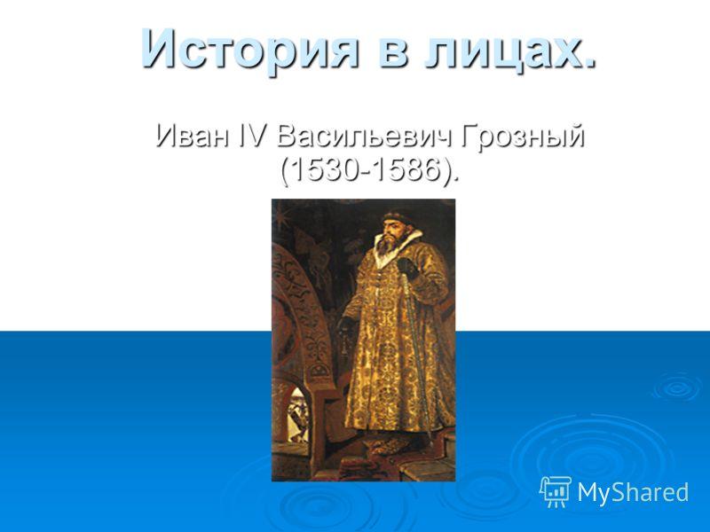 История в лицах. История в лицах. Иван IV Васильевич Грозный (1530-1586).