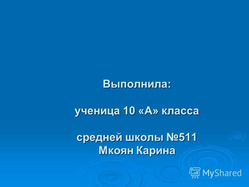 Выполнила: ученица 10 «А» класса средней школы 511 Мкоян Карина