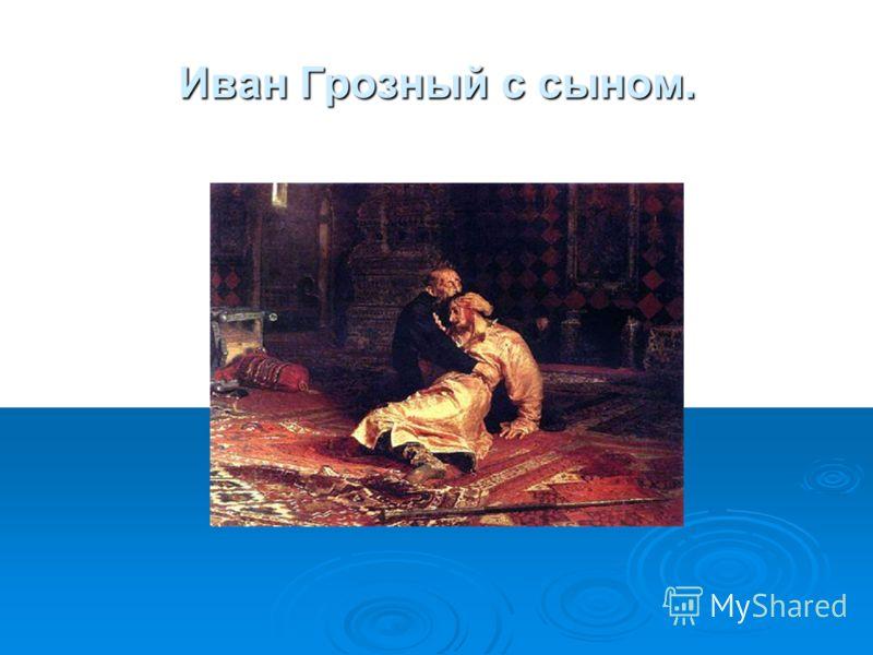 Иван Грозный с сыном.