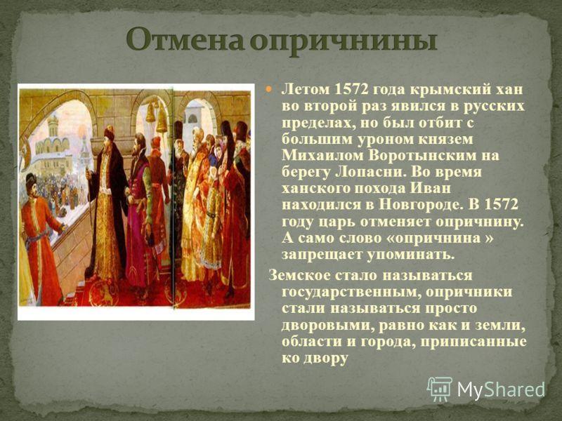 Летом 1572 года крымский хан во второй раз явился в русских пределах, но был отбит с большим уроном князем Михаилом Воротынским на берегу Лопасни. Во время ханского похода Иван находился в Новгороде. В 1572 году царь отменяет опричнину. А само слово