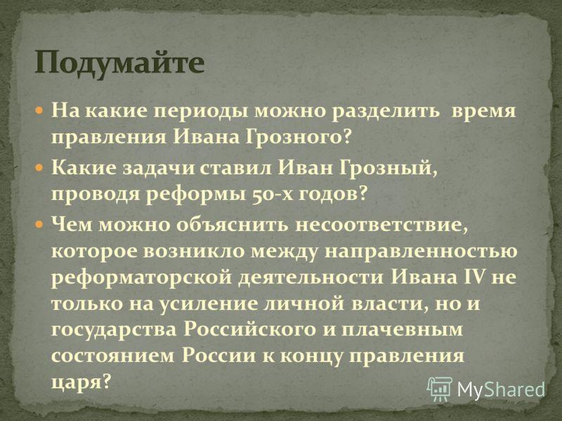 На какие периоды можно разделить время правления Ивана Грозного? Какие задачи ставил Иван Грозный, проводя реформы 50-х годов? Чем можно объяснить несоответствие, которое возникло между направленностью реформаторской деятельности Ивана IV не только н