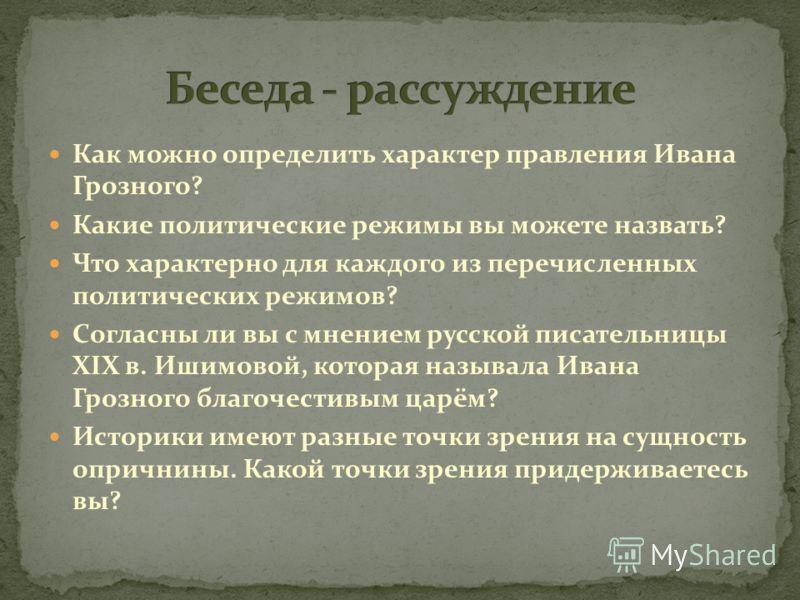 Как можно определить характер правления Ивана Грозного? Какие политические режимы вы можете назвать? Что характерно для каждого из перечисленных политических режимов? Согласны ли вы с мнением русской писательницы ХIХ в. Ишимовой, которая называла Ива