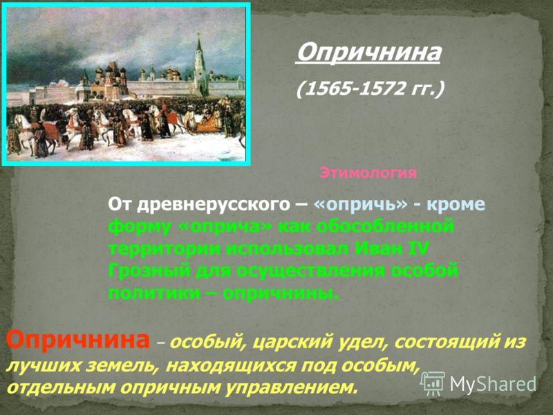Опричнина (1565-1572 гг.) Этимология От древнерусского – «опричь» - кроме форму «оприча» как обособленной территории использовал Иван IV Грозный для осуществления особой политики – опричнины. Опричнина – особый, царский удел, состоящий из лучших земе