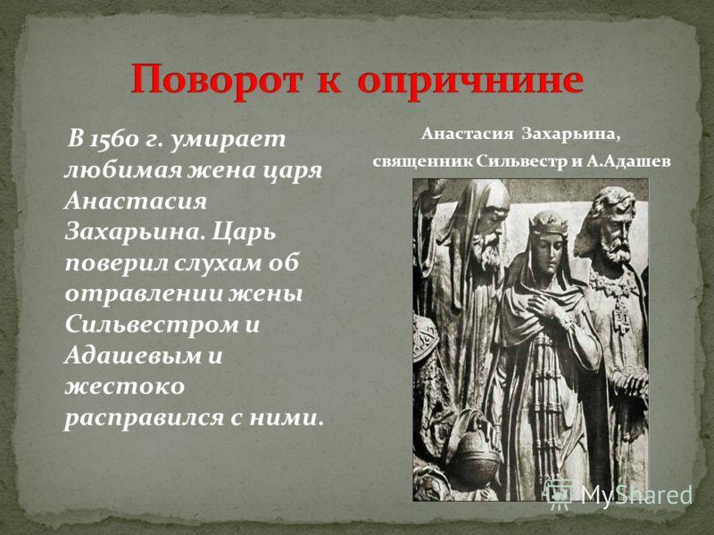 В 1560 г. умирает любимая жена царя Анастасия Захарьина. Царь поверил слухам об отравлении жены Сильвестром и Адашевым и жестоко расправился с ними. Анастасия Захарьина, священник Сильвестр и А.Адашев