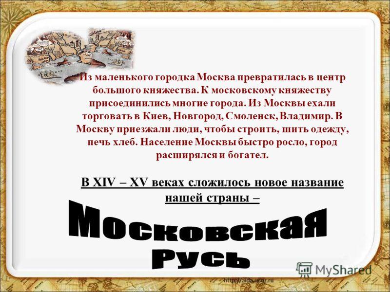 Из маленького городка Москва превратилась в центр большого княжества. К московскому княжеству присоединились многие города. Из Москвы ехали торговать в Киев, Новгород, Смоленск, Владимир. В Москву приезжали люди, чтобы строить, шить одежду, печь хлеб