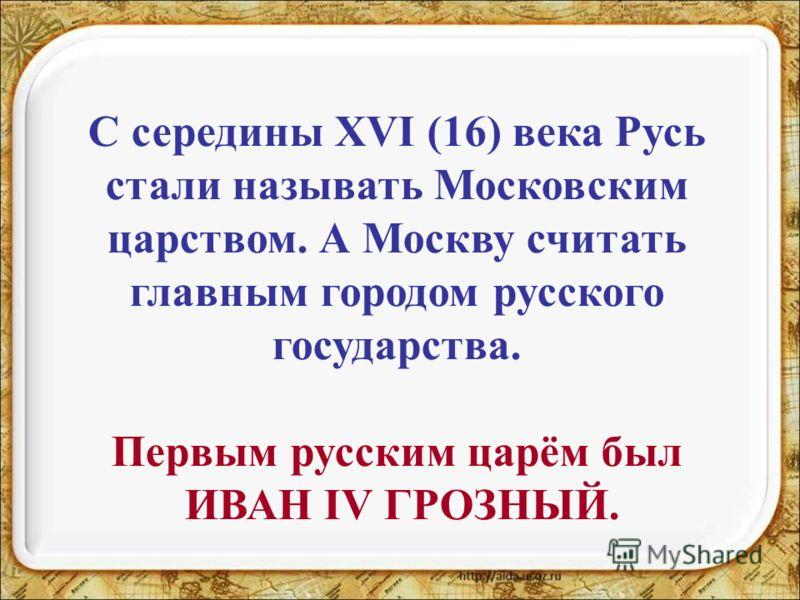 С середины XVI (16) века Русь стали называть Московским царством. А Москву считать главным городом русского государства. Первым русским царём был ИВАН IV ГРОЗНЫЙ.