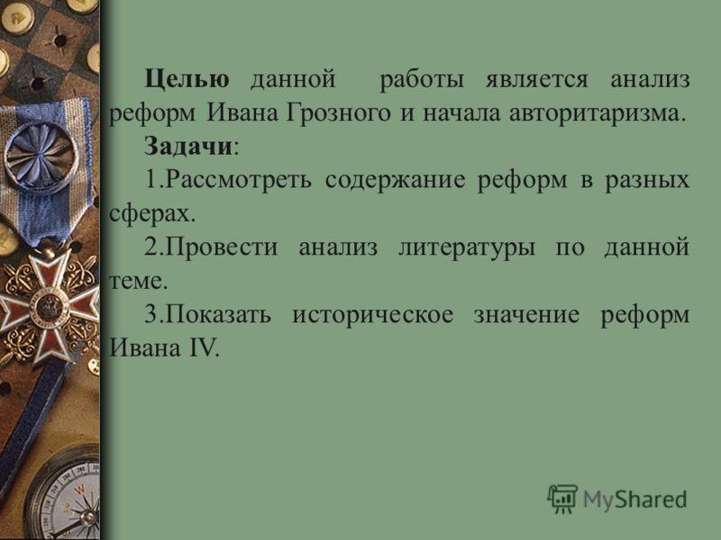 Целью данной работы является анализ реформ Ивана Грозного и начала авторитаризма. Задачи: 1.Рассмотреть содержание реформ в разных сферах. 2.Провести анализ литературы по данной теме. 3.Показать историческое значение реформ Ивана IV.