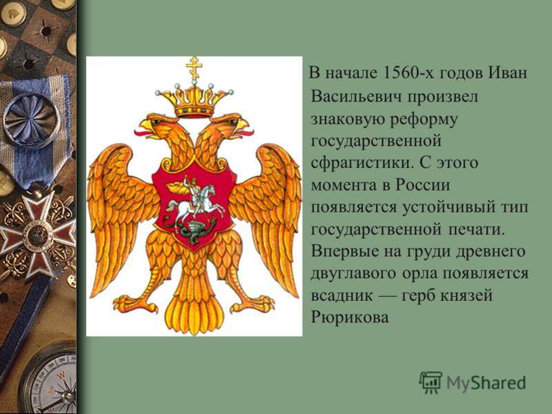 В начале 1560-х годов Иван Васильевич произвел знаковую реформу государственной сфрагистики. С этого момента в России появляется устойчивый тип государственной печати. Впервые на груди древнего двуглавого орла появляется всадник герб князей Рюрикова