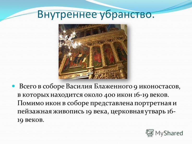Внутреннее убранство. Всего в соборе Василия Блаженного 9 иконостасов, в которых находится около 400 икон 16-19 веков. Помимо икон в соборе представлена портретная и пейзажная живопись 19 века, церковная утварь 16- 19 веков.