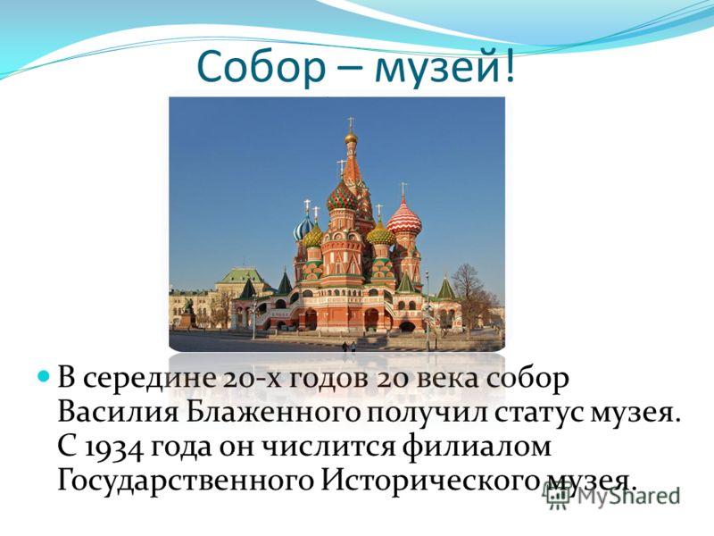 Собор – музей! В середине 20-х годов 20 века собор Василия Блаженного получил статус музея. С 1934 года он числится филиалом Государственного Исторического музея.